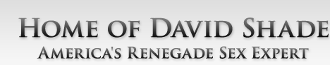 Home of David Shade - America's Renegade Sex Expert